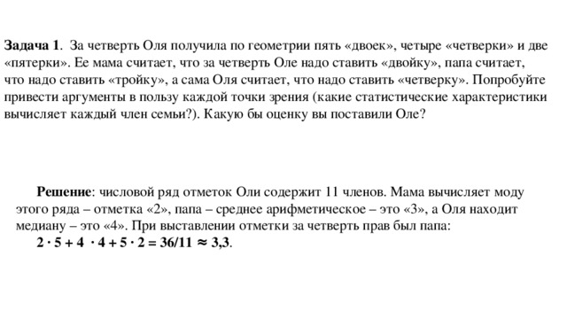 Задача 1 . За четверть Оля получила по геометрии пять «двоек», четыре «четверки» и две «пятерки». Ее мама считает, что за четверть Оле надо ставить «двойку», папа считает, что надо ставить «тройку», а сама Оля считает, что надо ставить «четверку». Попробуйте привести аргументы в пользу каждой точки зрения (какие статистические характеристики вычисляет каждый член семьи?). Какую бы оценку вы поставили Оле? Решение : числовой ряд отметок Оли содержит 11 членов. Мама вычисляет моду этого ряда – отметка «2», папа – среднее арифметическое – это «3», а Оля находит медиану – это «4». При выставлении отметки за четверть прав был папа: 2 · 5 + 4 · 4 + 5 · 2 = 36/11 ≈ 3,3 .