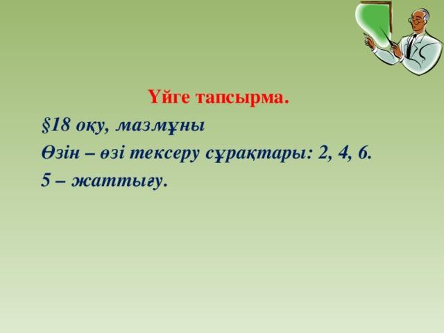 Үйге тапсырма. §18 оқу, мазмұны Өзін – өзі тексеру сұрақтары: 2, 4, 6. 5 – жаттығу.