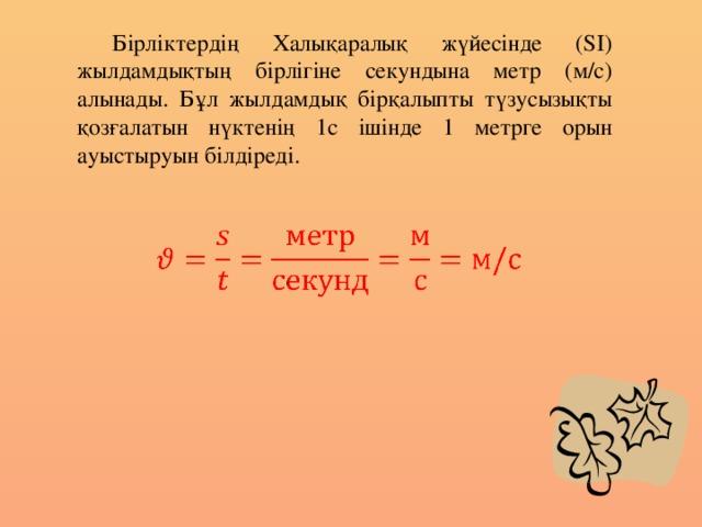 Бірліктердің Халықаралық жүйесінде (SI) жылдамдықтың бірлігіне секундына метр (м/с) алынады. Бұл жылдамдық бірқалыпты түзусызықты қозғалатын нүктенің 1с ішінде 1 метрге орын ауыстыруын білдіреді.