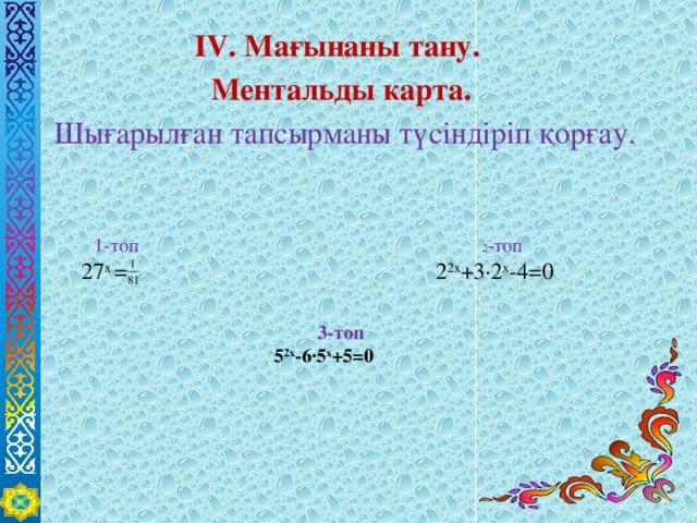 ІV. Мағынаны тану. Ментальды карта.  Шығарылған тапсырманы түсіндіріп қорғау.  1-топ 2 -топ  27 х = 2 2х +3∙2 х -4=0   3-топ 5 2х -6∙5 х +5=0