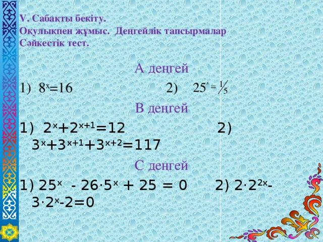 V. Сабақты бекіту.  Оқулықпен жұмыс. Деңгейлік тапсырмалар  Сәйкестік тест. А деңгей 1) 8 x =16 2) В деңгей 1) 2 x +2 x+1 =12 2) 3 x +3 x+1 +3 x+2 =117 С деңгей 1) 25 х - 26·5 х + 25 = 0 2) 2·2 2х -3·2 х -2=0
