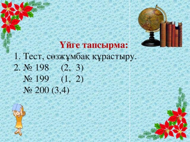 Үйге тапсырма:  1. Тест, сөзжұмбақ құрастыру. 2. № 198 (2, 3) № 199 (1, 2) № 200 (3,4)