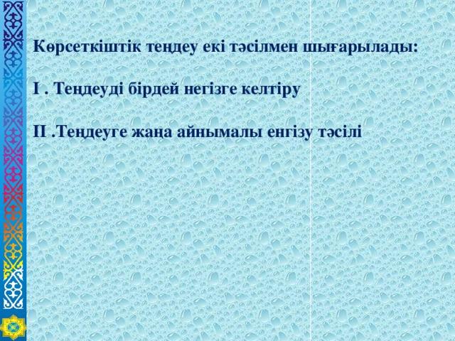 Көрсеткіштік теңдеу екі тәсілмен шығарылады:  І . Теңдеуді бірдей негізге келтіру  ІІ .Теңдеуге жаңа айнымалы енгізу тәсілі