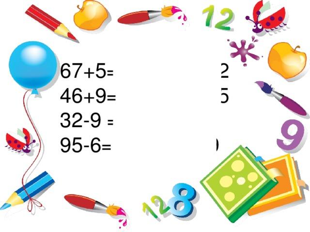 67+5= 67+3+2=72   46+9= 46+4+5=55 32-9 = 32-2-7=23 95-6= 95-5-1= 89