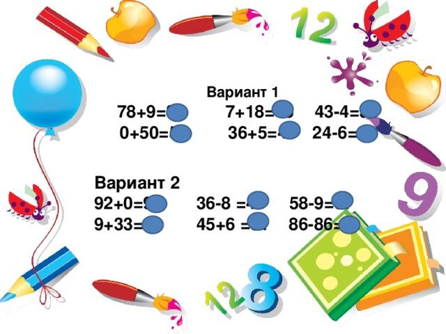 Вариант 1  78+9=87  7+18=15  43-4=39  0+50=50  36+5=41  24-6=30 Вариант 2 92+0=92 36-8 =44 58-9=67 9+33=42 45+6 =51 86-86=0