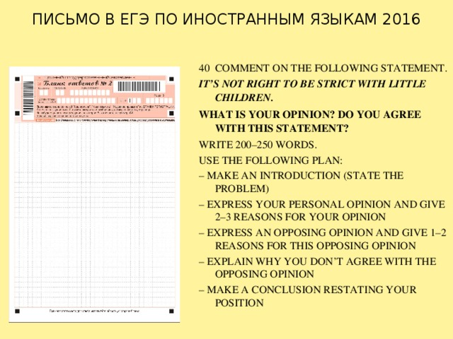 ПИСЬМО В ЕГЭ ПО ИНОСТРАННЫМ ЯЗЫКАМ 2016   40 COMMENT ON THE FOLLOWING STATEMENT. IT'S NOT RIGHT TO BE STRICT WITH LITTLE CHILDREN. WHAT IS YOUR OPINION? DO YOU AGREE WITH THIS STATEMENT? WRITE 200–250 WORDS. USE THE FOLLOWING PLAN: – MAKE AN INTRODUCTION (STATE THE PROBLEM) – EXPRESS YOUR PERSONAL OPINION AND GIVE 2–3 REASONS FOR YOUR OPINION – EXPRESS AN OPPOSING OPINION AND GIVE 1–2 REASONS FOR THIS OPPOSING OPINION – EXPLAIN WHY YOU DON'T AGREE WITH THE OPPOSING OPINION – MAKE A CONCLUSION RESTATING YOUR POSITION