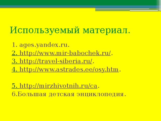 Используемый материал. 1. ages.yandex.ru. 2. http://www.mir-babochek.ru/ . 3. http://travel-siberia.ru/ . 4. http://www.astrades.ee/osy.htm . 5. http://mirzhivotnih.ru/ca . 6.Большая детская энциклопедия.