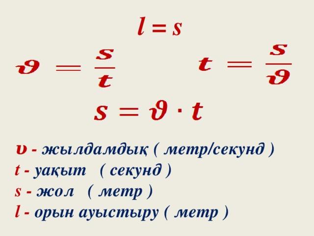 l = s υ - жылдамдық ( метр/секунд ) t - уақыт ( секунд ) s - жол ( метр ) l - орын ауыстыру ( метр )