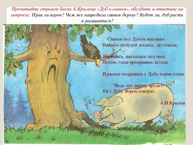 Прочитайте отрывок басни А.Крылова «Дуб и свинья», обсудите и ответьте на вопросы:  Прав ли ворон? Чем же навредила свинья дереву? Будет ли, дуб расти и развиваться? Свинья под Дубом вековым Наелась желудей досыта, до отвала;  Наевшись, выспалась под ним; Потом, глаза продравши, встала И рылом подрывать у Дуба корни стала.