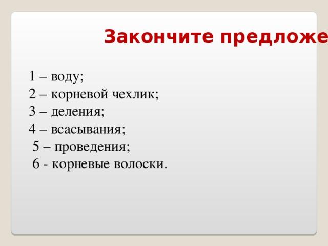 Закончите предложения: 1 – воду; 2 – корневой чехлик;  3 – деления; 4 – всасывания;  5 – проведения;  6 - корневые волоски.