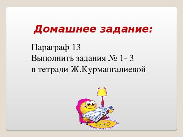 Домашнее задание: Параграф 13 Выполнить задания № 1- 3 в тетради Ж.Курмангалиевой