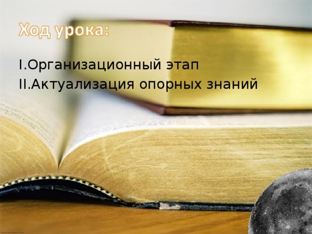I .Организационный этап II .Актуализация опорных знаний