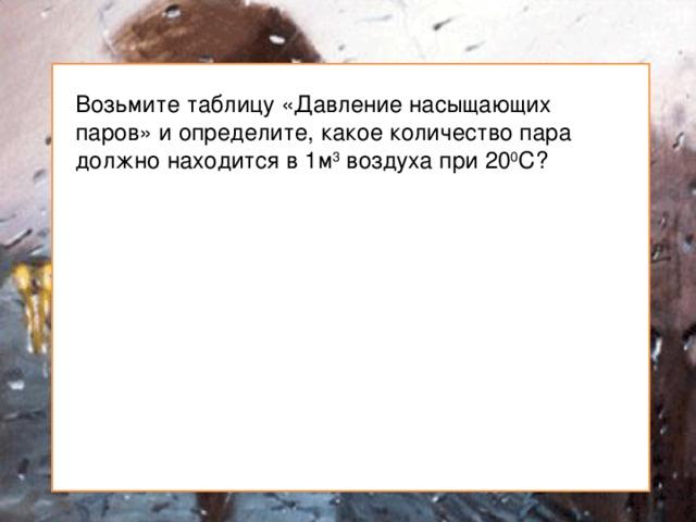 Возьмите таблицу «Давление насыщающих паров» и определите, какое количество пара должно находится в 1м 3 воздуха при 20 0 С?