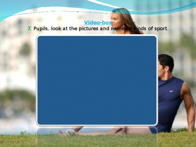Video-box   T. Pupils, look at the pictures and name all kinds of sport.