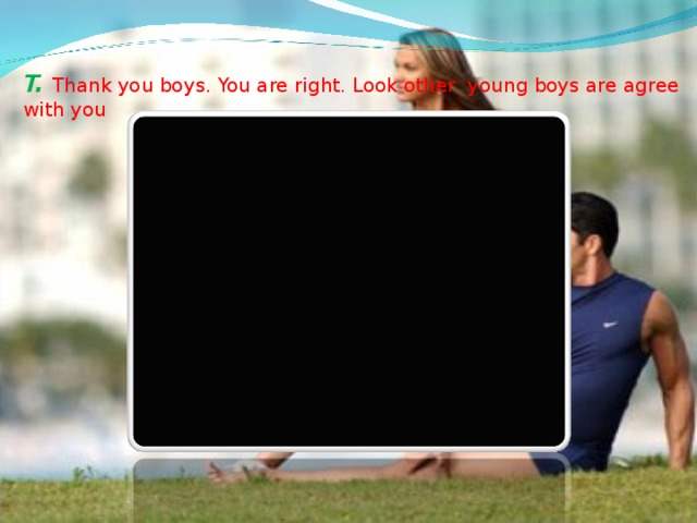T. Thank you boys. You are right. Look other young boys are agree with you