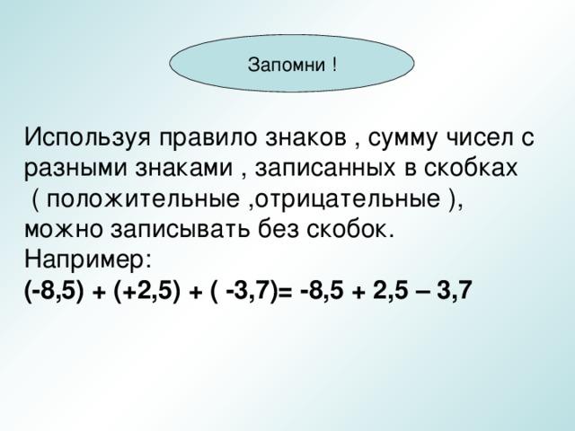 Запомни ! Используя правило знаков , сумму чисел с разными знаками , записанных в скобках  ( положительные ,отрицательные ), можно записывать без скобок. Например: (-8,5) + (+2,5) + ( -3,7)= -8,5 + 2,5 – 3,7