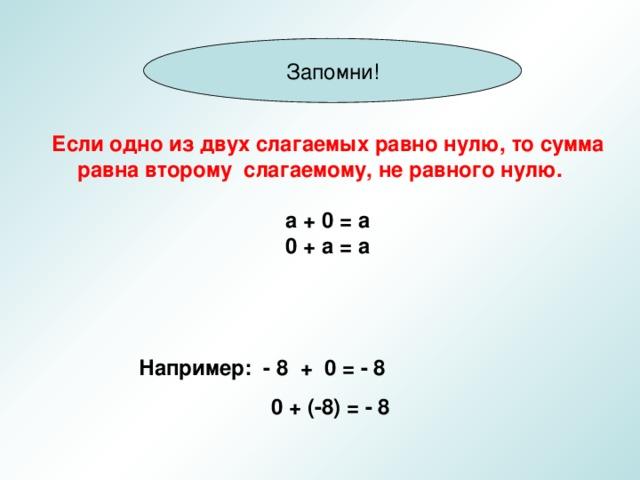 Запомни! Если одно из двух слагаемых равно нулю, то сумма равна второму слагаемому, не равного нулю.  а + 0 = а 0 + а = а  Например: - 8 + 0 = - 8  0 + (-8) = - 8