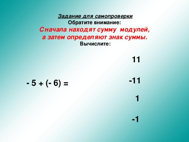 Задание для самопроверки  Обратите внимание:   Сначала находят сумму модулей, а затем определяют знак суммы.   Вычислите:  11 -11 - 5 + (- 6) = 1 -1