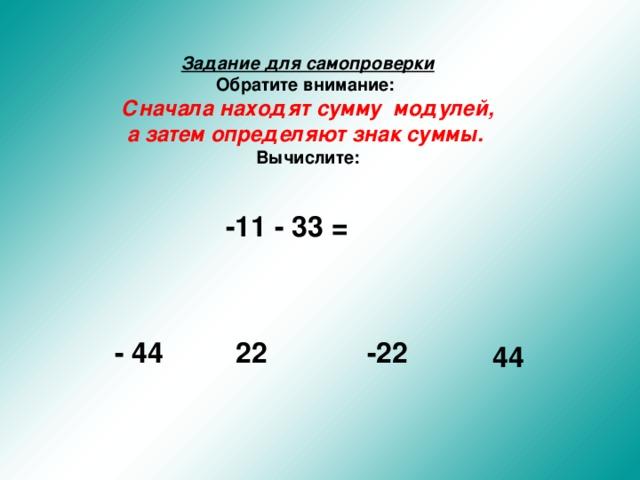 Задание для самопроверки  Обратите внимание:    Сначала находят сумму модулей, а затем определяют знак суммы.   Вычислите:  -11 - 33 = - 44 22 -22 44