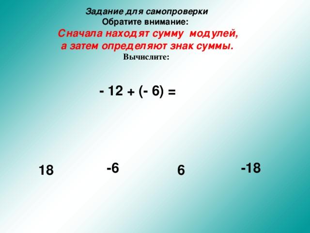 Задание для самопроверки  Обратите внимание:    Сначала находят сумму модулей,  а затем определяют знак суммы.   Вычислите:  - 12 + (- 6) =  -6 -18 18 6