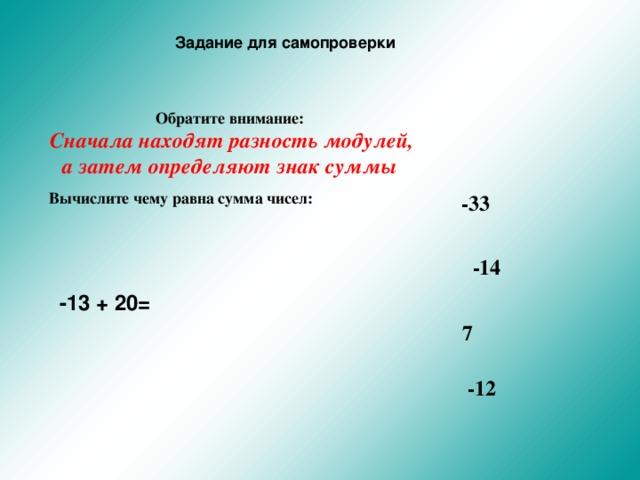 Задание для самопроверки Обратите внимание:  Сначала находят разность модулей, а затем определяют знак суммы  Вычислите чему равна сумма чисел:   -33 -14 -13 + 20= 7 -12