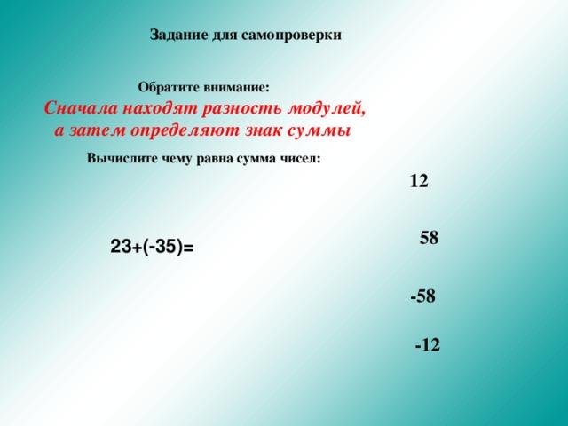 Задание для самопроверки Обратите внимание:  Сначала находят разность модулей, а затем определяют знак суммы Вычислите чему равна сумма чисел:   12 58 23+(-35)= -58 -12
