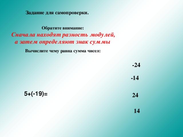 Задание для самопроверки. Обратите внимание:  Сначала находят разность модулей, а затем определяют знак суммы Вычислите чему равна сумма чисел:   -24 -14 5+(-19)= 24 14