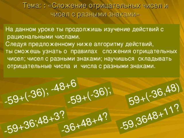 Тема: : «Сложение отрицательных чисел и чисел с разными знаками»   -59,3648+11? 59+(-36,48) -59+(-36); -59+36;48+3? -59+(-36); -48+6 -36+48+4? 6 КЛАСС На данном уроке ты продолжишь изучение действий с  рациональными числами. Следуя предложенному ниже алгоритму действий, ты сможешь узнать о правилах сложения отрицательных  чисел; чисел с разными знаками; научишься складывать  отрицательные числа и числа с разными знаками.