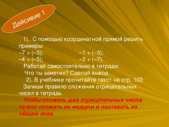 Дейсивие 1 1). С помощью координатной прямой решить примеры:  –7 + (–5); –1 + (–3);  –4 + (–5); –2 + (–7).  Работай самостоятельно в тетради.  Что ты заметил? Сделай вывод.  2). В учебнике прочитайте текст на стр. 103 Запиши правило сложения отрицательных чисел в тетрадь. Чтобы сложить два отрицательных числа нужно сложить их модули и поставить их общий знак.