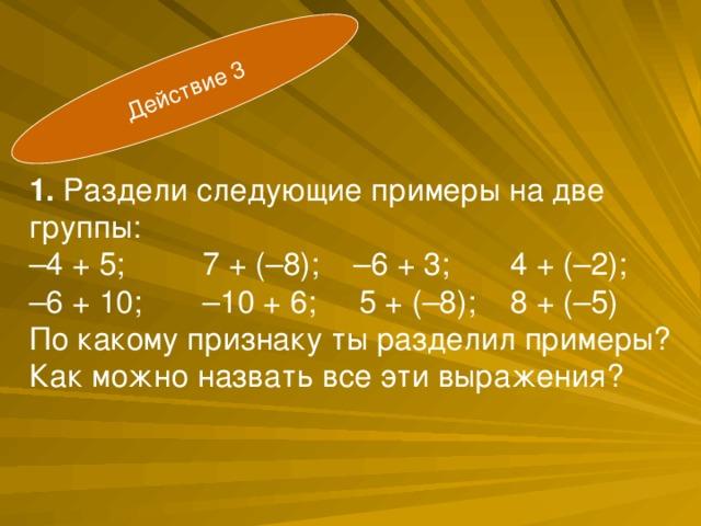 Действие 3  1. Раздели следующие примеры на две группы:  – 4 + 5; 7 + (–8); –6 + 3; 4 + (–2);  –6 + 10; –10 + 6; 5 + (–8); 8 + (–5) По какому признаку ты разделил примеры?  Как можно назвать все эти выражения?
