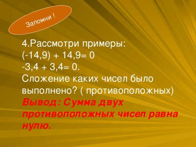 Запомни ! .  4.Рассмотри примеры: (-14,9) + 14,9= 0 -3,4 + 3,4= 0. Сложение каких чисел было выполнено? ( противоположных) Вывод: Сумма двух противоположных чисел равна нулю.