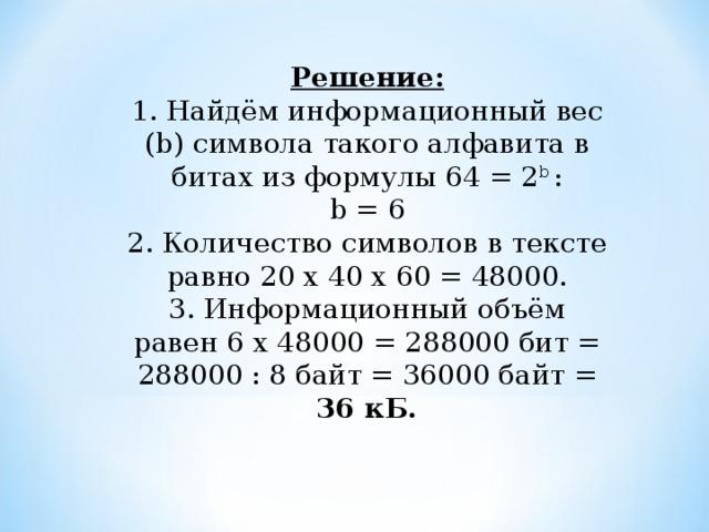 Решение:  1. Найдём информационный вес (b) символа такого алфавита в битах из формулы 64 = 2 b :  b = 6  2. Количество символов в тексте равно 20 х 40 х 60 = 48000.  3. Информационный объём равен 6 х 48000 = 288000 бит = 288000 : 8 байт = 36000 байт = 36 кБ.