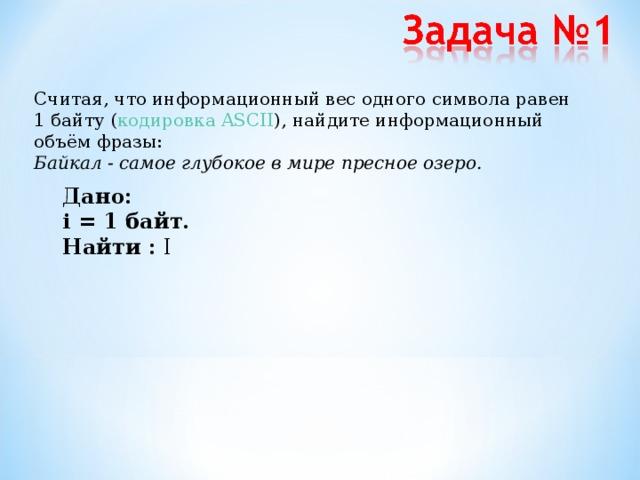 Считая, что информационный вес одного символа равен 1 байту ( кодировка ASCII ), найдите информационный объём фразы:  Байкал - самое глубокое в мире пресное озеро. Дано: i = 1 байт.  Найти : I