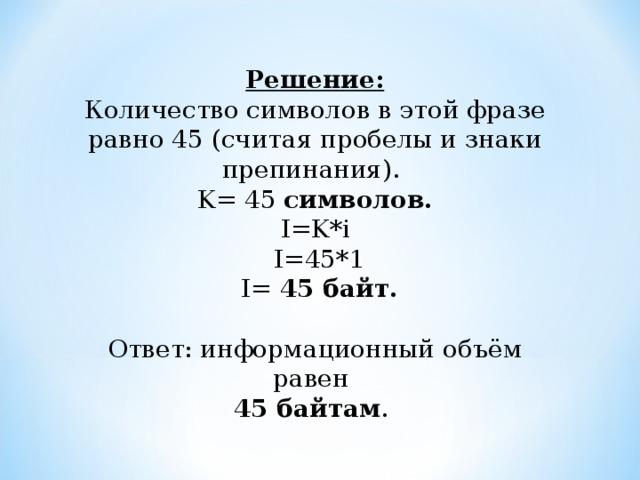 Решение:  Количество символов в этой фразе равно 45 (считая пробелы и знаки препинания). K = 45 символов.  I=K*i   I= 45 * 1  I= 45 байт. Ответ: информационный объём равен 45 байтам .