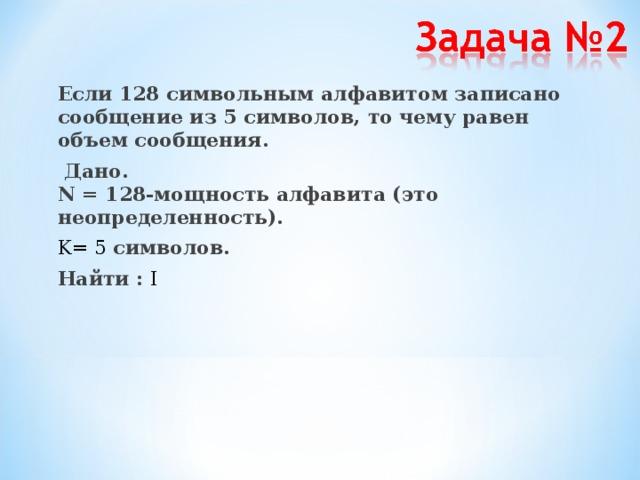 Если 128 символьным алфавитом записано сообщение из 5 символов, то чему равен объем сообщения.  Дано.  N = 128-мощность алфавита (это неопределенность). K = 5 символов. Найти : I