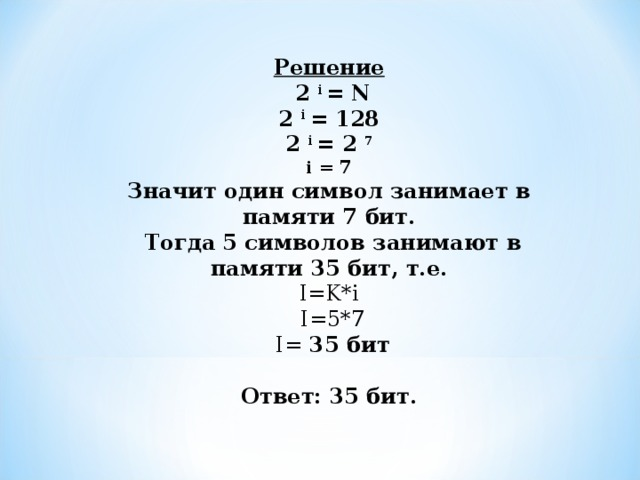 Решение  2 i = N 2 i = 128 2 i = 2 7 i = 7 Значит один символ занимает в памяти 7 бит.  Тогда 5 символов занимают в памяти 35 бит, т.е.  I=K*i   I= 5 * 7  I= 35 бит   Ответ: 35 бит.