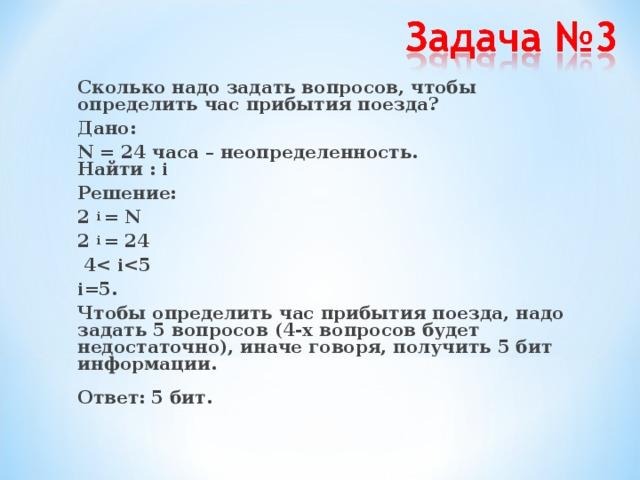 Сколько надо задать вопросов, чтобы определить час прибытия поезда? Дано: N = 24 часа – неопределенность.   Найти : i Решение: 2 i = N 2 i = 24  4 i  i=5. Чтобы определить час прибытия поезда, надо задать 5 вопросов (4 -х вопросов будет недостаточно), иначе говоря, получить 5 бит информации.   Ответ: 5 бит.