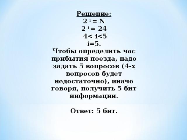 Решение: 2 i = N 2 i = 24  4 i  i=5. Чтобы определить час прибытия поезда, надо задать 5 вопросов (4 -х вопросов будет недостаточно), иначе говоря, получить 5 бит информации.   Ответ: 5 бит.