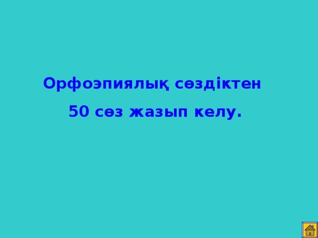 Орфоэпиялық сөздіктен 50 сөз жазып келу.