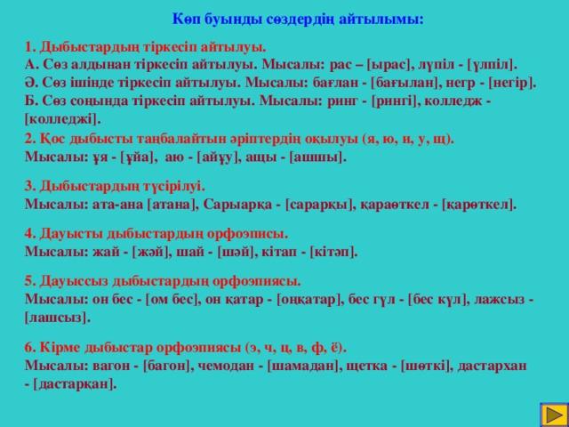 Көп буынды сөздердің айтылымы: 1. Дыбыстардың тіркесіп айтылуы. А. Сөз алдынан тіркесіп айтылуы. Мысалы: рас – [ ырас ] , лүпіл - [ үлпіл ] . Ә. Сөз ішінде тіркесіп айтылуы. Мысалы: бағлан - [ бағылан ] , негр - [ негір ] . Б. Сөз соңында тіркесіп айтылуы. Мысалы: ринг - [ рингі ] , колледж - [ колледжі ] . 2. Қос дыбысты таңбалайтын әріптердің оқылуы (я, ю, и, у, щ). Мысалы: ұя - [ ұйа ] , аю - [ айұу ] , ащы - [ ашшы ]. 3. Дыбыстардың түсірілуі. Мысалы: ата-ана [ атана ] , Сарыарқа - [ сарарқы ] , қараөткел - [ қарөткел ] . 4. Дауысты дыбыстардың орфоэписы. Мысалы: жай - [ жәй ] , шай - [ шәй ] , кітап - [ кітәп ] . 5. Дауыссыз дыбыстардың орфоэпиясы. Мысалы: он бес - [ ом бес ] , он қатар - [ оңқатар ] , бес гүл - [ бес күл ] , лажсыз - [ лашсыз ] . 6. Кірме дыбыстар орфоэпиясы (э, ч, ц, в, ф, ё). Мысалы: вагон - [ багон ] , чемодан - [ шамадан ] , щетка - [ шөткі ] , дастархан - [ дастарқан ] .