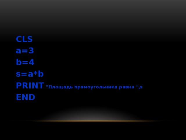 CLS a=3 b=4 s=a*b PRINT