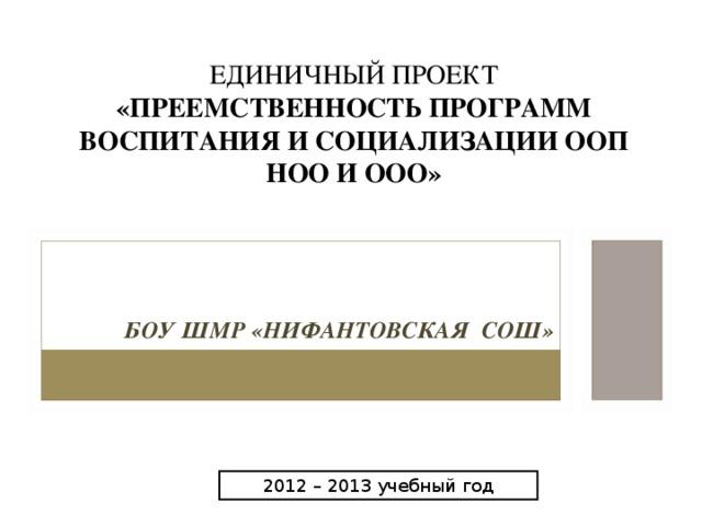 ЕДИНИЧНЫЙ ПРОЕКТ «ПРЕЕМСТВЕННОСТЬ ПРОГРАММ ВОСПИТАНИЯ И СОЦИАЛИЗАЦИИ ООП НОО И ООО» БОУ ШМР «НИФАНТОВСКАЯ СОШ» 2012 – 2013 учебный год