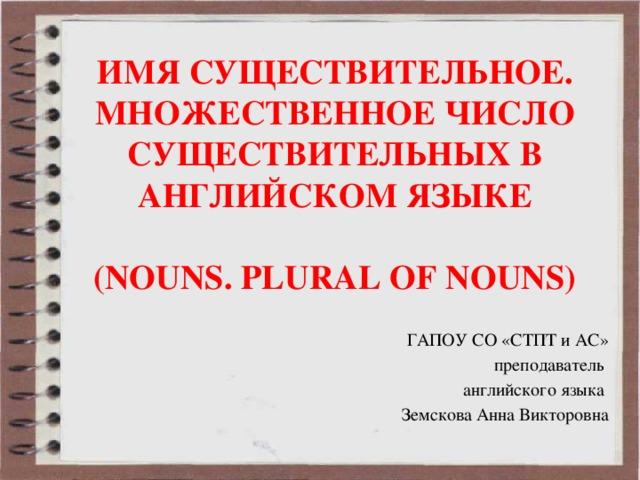 Имя Существительное.  МНОЖЕСТВЕННОЕ ЧИСЛО СУЩЕСТВИТЕЛЬНЫХ В АНГЛИЙСКОМ ЯЗЫКЕ   (NOUNS. PLURAL OF NOUNS) ГАПОУ СО «СТПТ и АС» преподаватель английского языка Земскова Анна Викторовна