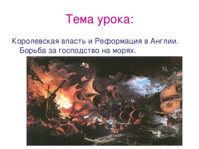 Тема урока: Королевская власть и Реформация в Англии. Борьба за господство на морях.