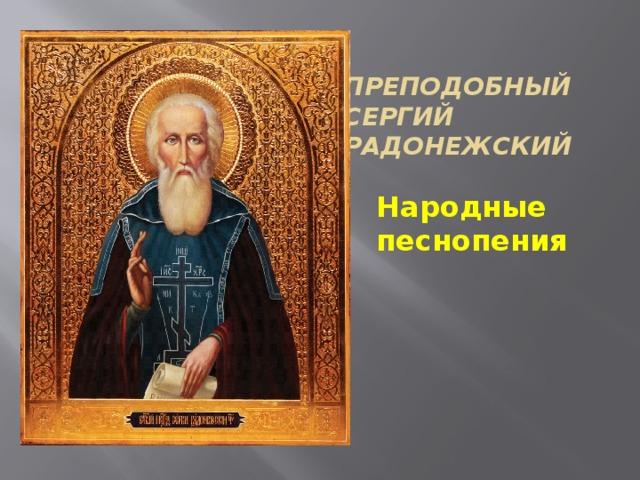 Преподобный  Сергий Радонежски й Народные песнопения
