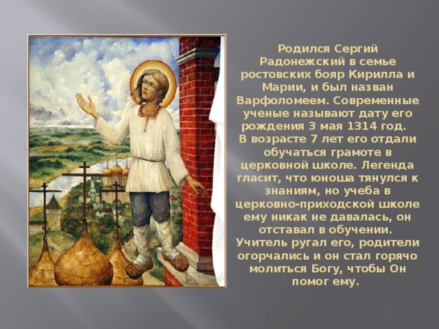 Родился Сергий Радонежский в семье ростовских бояр Кирилла и Марии, и был назван Варфоломеем. Современные ученые называют дату его рождения 3 мая 1314 год.  В возрасте 7 лет его отдали обучаться грамоте в церковной школе. Легенда гласит, что юноша тянулся к знаниям, но учеба в церковно-приходской школе ему никак не давалась, он отставал в обучении. Учитель ругал его, родители огорчались и он стал горячо молиться Богу, чтобы Он помог ему.