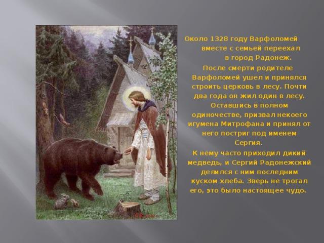 Около 1328 году Варфоломей вместе с семьей переехал в город Радонеж. После смерти родителе Варфоломей ушел и принялся строить церковь в лесу. Почти два года он жил один в лесу. Оставшись в полном одиночестве, призвал некоего игумена Митрофана и принял от него постриг под именем Сергия .  К нему часто приходил дикий медведь, и Сергий Радонежский делился с ним последним куском хлеба. Зверь не трогал его, это было настоящее чудо.