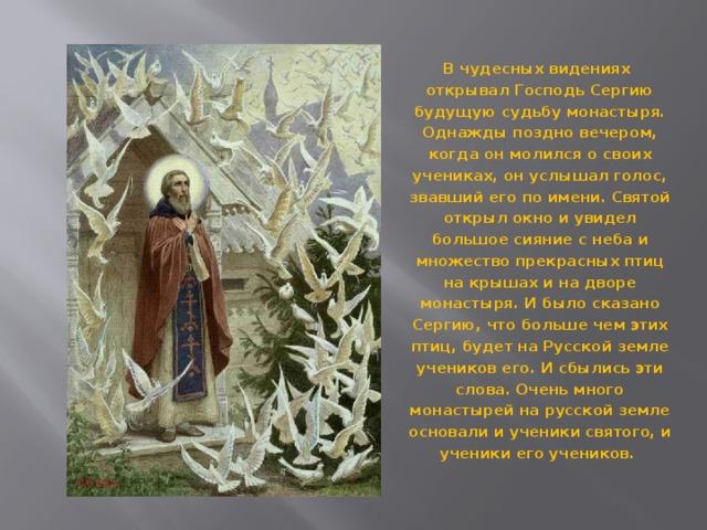 В чудесных видениях открывал Господь Сергию будущую судьбу монастыря. Однажды поздно вечером, когда он молился о своих учениках, он услышал голос, звавший его по имени. Святой открыл окно и увидел большое сияние с неба и множество прекрасных птиц на крышах и на дворе монастыря. И было сказано Сергию, что больше чем этих птиц, будет на Русской земле учеников его. И сбылись эти слова. Очень много монастырей на русской земле основали и ученики святого, и ученики его учеников.