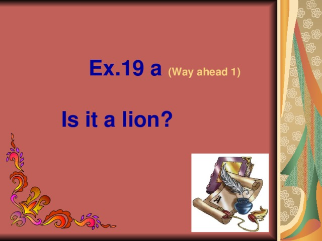 Ex.19 a (Way ahead 1)   Is it a lion?