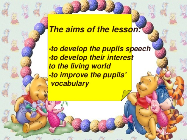 The aims of the lesson:  -to develop the pupils speech -to develop their interest to the living world - to improve the pupils'  vocabulary